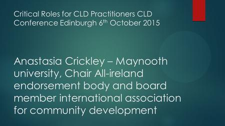 Critical Roles for CLD Practitioners CLD Conference Edinburgh 6 th October 2015 Anastasia Crickley – Maynooth university, Chair All-ireland endorsement.