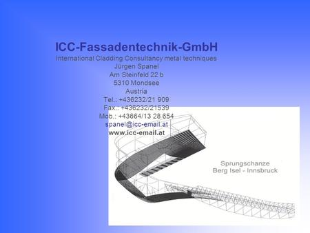 ICC-Fassadentechnik-GmbH International Cladding Consultancy metal techniques Jürgen Spanel Am Steinfeld 22 b 5310 Mondsee Austria Tel.: +436232/21 909.