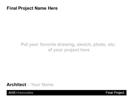 AHS+Associates Final Project Name Here Final Project Architect – Your Name Put your favorite drawing, sketch, photo, etc. of your project here.