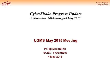 Southern California Earthquake Center CyberShake Progress Update 3 November 2014 through 4 May 2015 UGMS May 2015 Meeting Philip Maechling SCEC IT Architect.