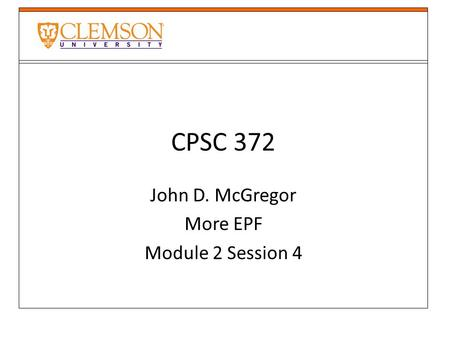 CPSC 372 John D. McGregor More EPF Module 2 Session 4.