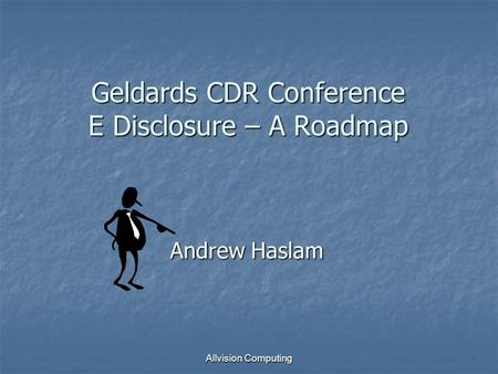 Allvision Computing Geldards CDR Conference E Disclosure – A Roadmap Andrew Haslam.
