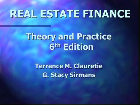 REAL ESTATE FINANCE Theory and Practice 6 th Edition Terrence M. Clauretie G. Stacy Sirmans.