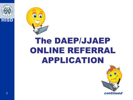 1 HISD The DAEP/JJAEP ONLINE REFERRAL APPLICATION continued.