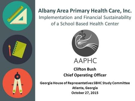 Albany Area Primary Health Care, Inc. Implementation and Financial Sustainability of a School Based Health Center Clifton Bush Chief Operating Officer.
