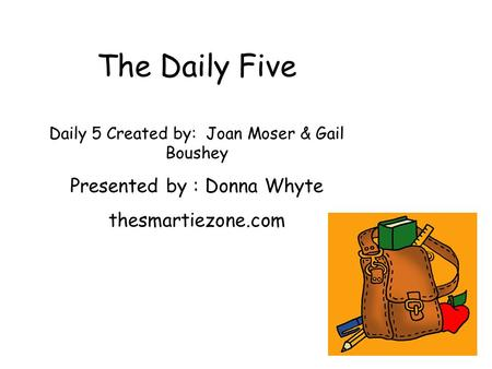 The Daily Five Daily 5 Created by: Joan Moser & Gail Boushey Presented by : Donna Whyte thesmartiezone.com.