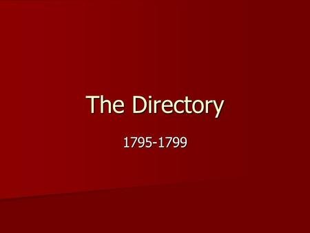 The Directory 1795-1799. What Was the Directory? This was a group of 5 people This was a group of 5 people They were the executive branch in France from.