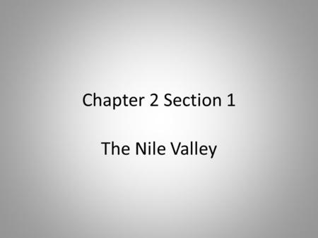 Chapter 2 Section 1 The Nile Valley. The Nile River Egypt is located in Northeast Africa Receives little rainfall – The Nile River is main source of water.