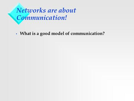 Networks are about Communication! What is a good model of communication?