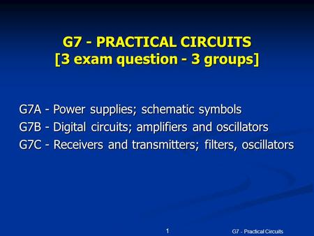 G7 - Practical Circuits 1 G7 - PRACTICAL CIRCUITS [3 exam question - 3 groups] G7A - Power supplies; schematic symbols G7B - Digital circuits; amplifiers.