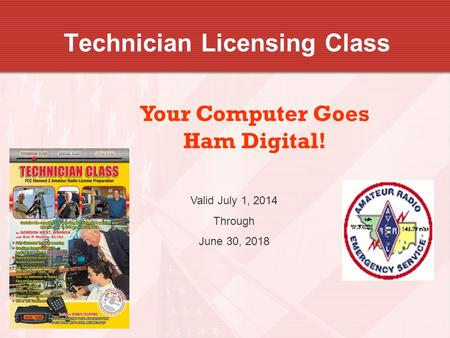 Technician Licensing Class Your Computer Goes Ham Digital! Valid July 1, 2014 Through June 30, 2018.