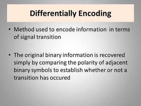 Differentially Encoding Method used to encode information in terms of signal transition The original binary information is recovered simply by comparing.