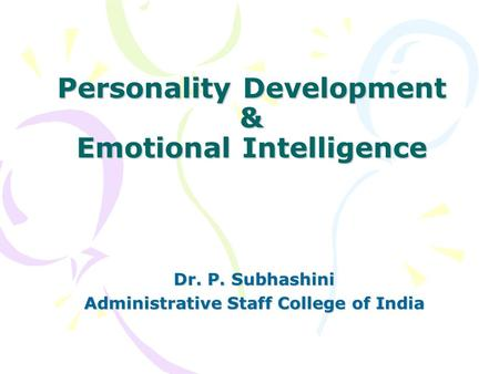 Personality Development & Emotional Intelligence Dr. P. Subhashini Administrative Staff College of India.