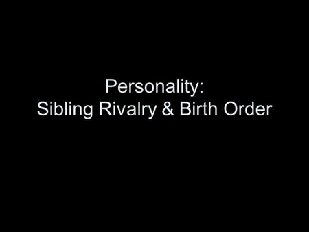 Personality: Sibling Rivalry & Birth Order. 3/19 Warm-up: Answer the questions on birth order….