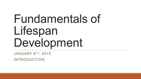 Fundamentals of Lifespan Development JANUARY 8 TH, 2015 INTRODUCTION.