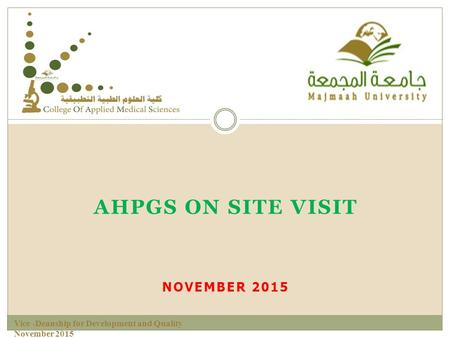 AHPGS ON SITE VISIT NOVEMBER 2015 Vice -Deanship for Development and Quality November 2015.