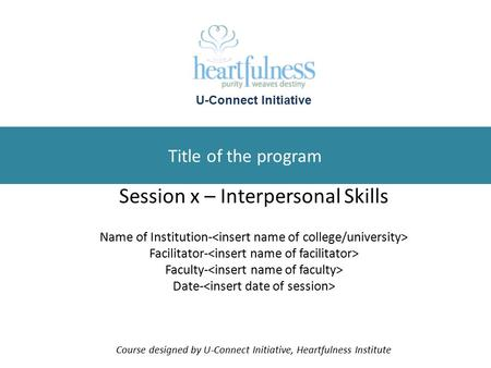 Title of the program Session x – Interpersonal Skills Name of Institution- Facilitator- Faculty- Date- Course designed by U-Connect Initiative, Heartfulness.