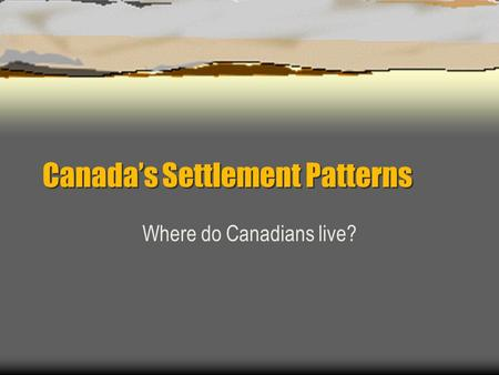 Canada's Settlement Patterns Where do Canadians live?