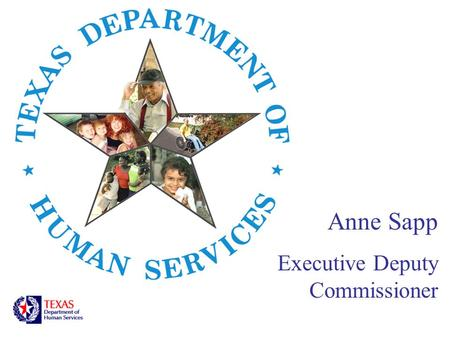 Anne Sapp Executive Deputy Commissioner. About DHS Mission The mission of the Texas Department of Human Services is to provide financial, health, and.