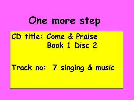 One more step CD title: Come & Praise Book 1 Disc 2 Track no: 7 singing & music.