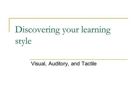 Discovering your learning style Visual, Auditory, and Tactile.