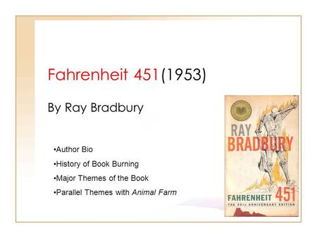 Fahrenheit 451(1953) By Ray Bradbury Author Bio History of Book Burning Major Themes of the Book Parallel Themes with Animal Farm.