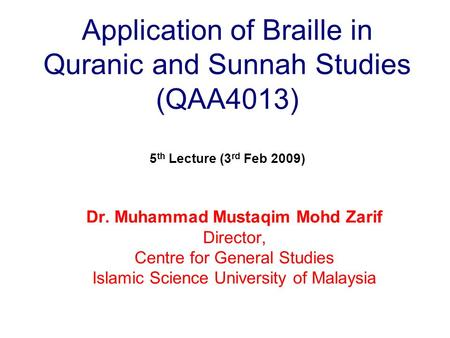 Application of Braille in Quranic and Sunnah Studies (QAA4013) 5 th Lecture (3 rd Feb 2009) Dr. Muhammad Mustaqim Mohd Zarif Director, Centre for General.