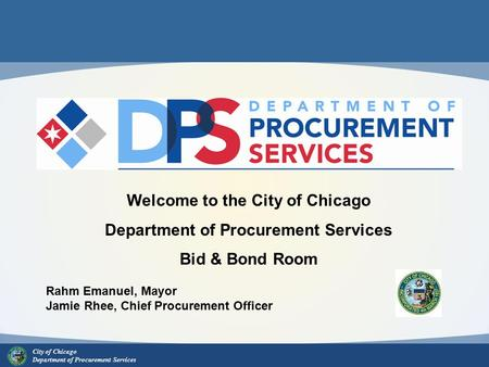 City of Chicago Department of Procurement Services Welcome to the City of Chicago Department of Procurement Services Bid & Bond Room Rahm Emanuel, Mayor.