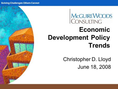 Solving Challenges Others Cannot Economic Development Policy Trends Christopher D. Lloyd June 18, 2008.