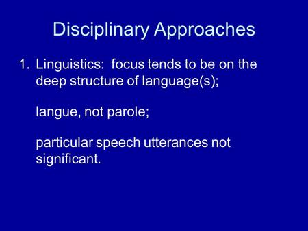 Disciplinary Approaches 1.Linguistics: focus tends to be on the deep structure of language(s); langue, not parole; particular speech utterances not significant.