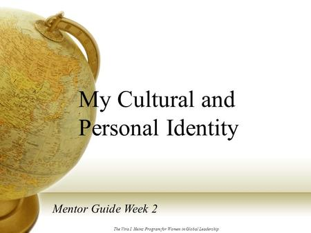 My Cultural and Personal Identity Mentor Guide Week 2 The Vira I. Heinz Program for Women in Global Leadership.