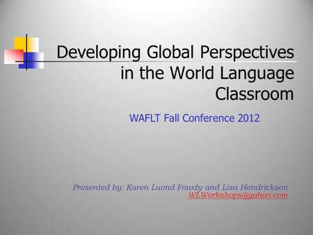 Developing Global Perspectives in the World Language Classroom Presented by: Karen Luond Fowdy and Lisa Hendrickson WAFLT Fall Conference.