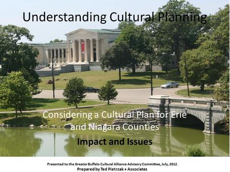 Understanding Cultural Planning Considering a Cultural Plan for Erie and Niagara Counties Impact and Issues Presented to the Greater Buffalo Cultural Alliance.