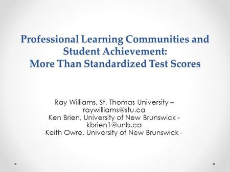 Professional Learning Communities and Student Achievement: More Than Standardized Test Scores Ray Williams, St. Thomas University –