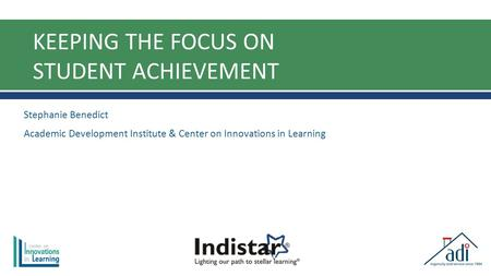 KEEPING THE FOCUS ON STUDENT ACHIEVEMENT Stephanie Benedict Academic Development Institute & Center on Innovations in Learning.