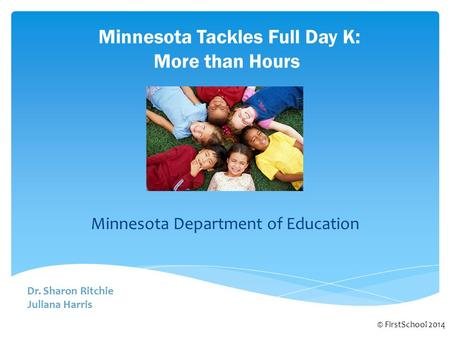Minnesota Tackles Full Day K: More than Hours © FirstSchool 2014 Dr. Sharon Ritchie Juliana Harris Minnesota Department of Education.