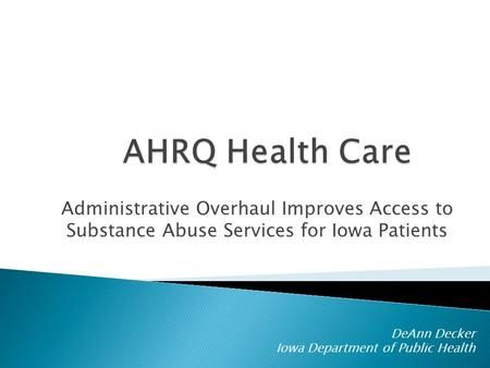 Administrative Overhaul Improves Access to Substance Abuse Services for Iowa Patients DeAnn Decker Iowa Department of Public Health.