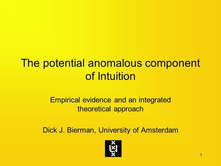 The potential anomalous component of Intuition Empirical evidence and an integrated theoretical approach Dick J. Bierman, University of Amsterdam 1.