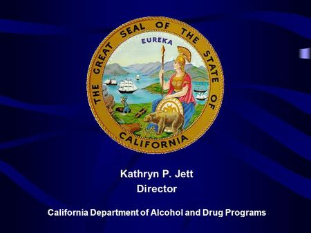 Kathryn P. Jett Director California Department of Alcohol and Drug Programs.