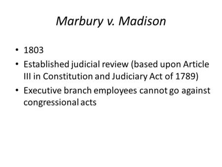 Marbury v. Madison 1803 Established judicial review (based upon Article III in Constitution and Judiciary Act of 1789) Executive branch employees cannot.