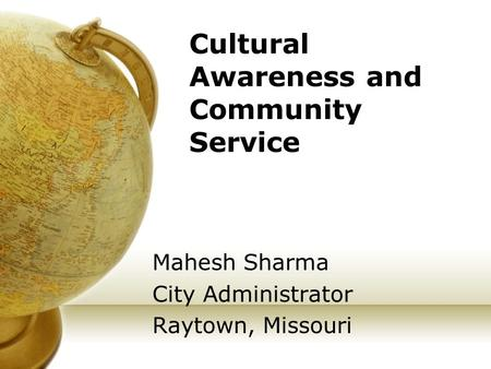 Cultural Awareness and Community Service Mahesh Sharma City Administrator Raytown, Missouri.