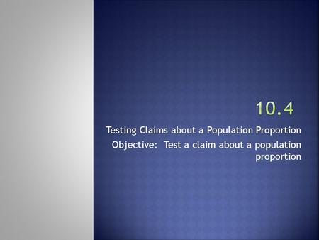 Testing Claims about a Population Proportion Objective: Test a claim about a population proportion.