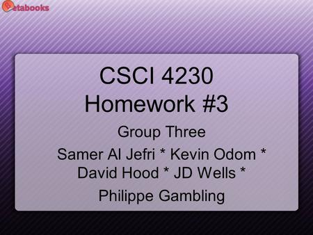CSCI 4230 Homework #3 Group Three Samer Al Jefri * Kevin Odom * David Hood * JD Wells * Philippe Gambling.