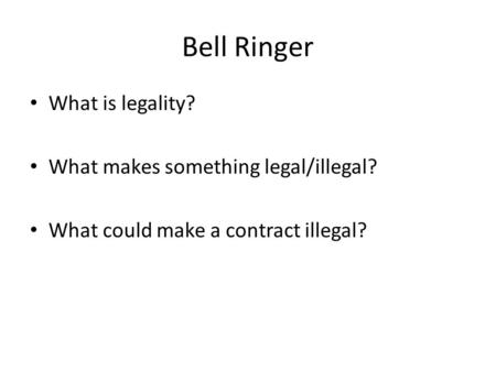 Bell Ringer What is legality? What makes something legal/illegal? What could make a contract illegal?