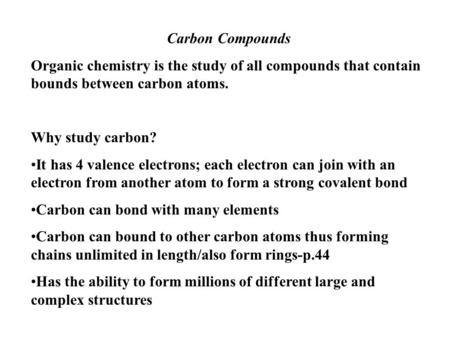 Carbon Compounds Organic chemistry is the study of all compounds that contain bounds between carbon atoms. Why study carbon? It has 4 valence electrons;