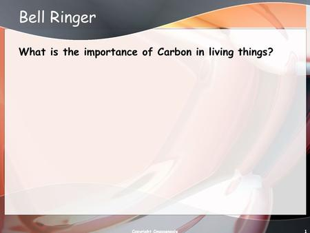 Bell Ringer What is the importance of Carbon in living things? Copyright Cmassengale1.