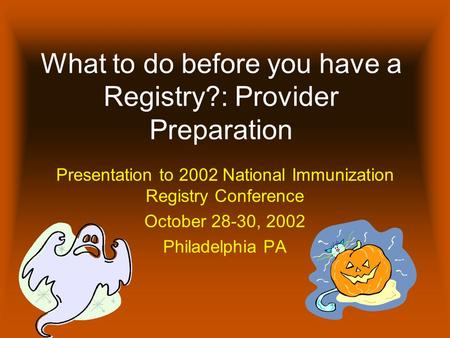 What to do before you have a Registry?: Provider Preparation Presentation to 2002 National Immunization Registry Conference October 28-30, 2002 Philadelphia.