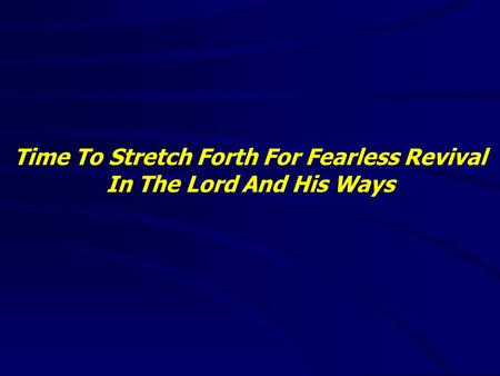 Time To Stretch Forth For Fearless Revival In The Lord And His Ways.