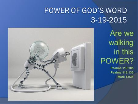 Are we walking in this POWER? Psalms 119:105 Psalms 119:130 Mark 13:31.