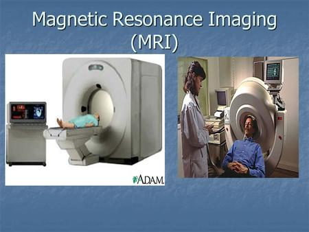 Magnetic Resonance Imaging (MRI). The Components: A magnet which produces a very powerful uniform magnetic field. A magnet which produces a very powerful.